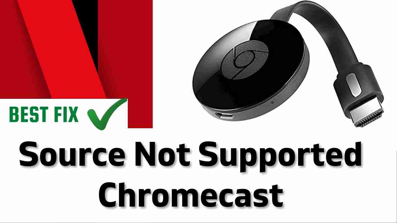 Source Not Supported Chromecast on Netflix?